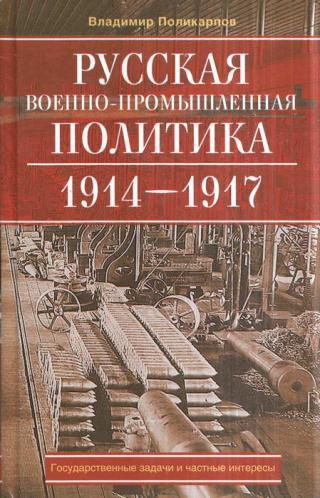 Русская военно-промышленная политика. 1914—1917. Государственные задачи и частные интересы.