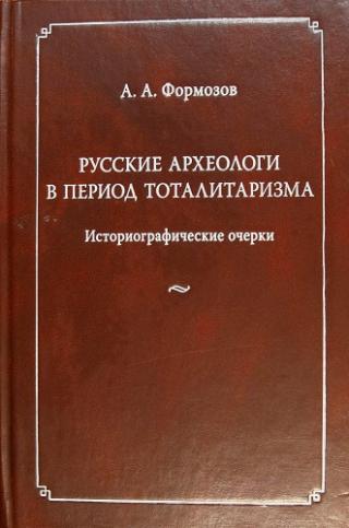 Русские археологи в период тоталитаризма. Историографические очерки [2 издание]