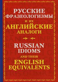 Русские фразеологизмы и их английские аналоги=Russian Idioms and their English Equivalents