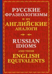 Русские фразеологизмы и их английские аналоги=Russian Idioms and their English Equivalents