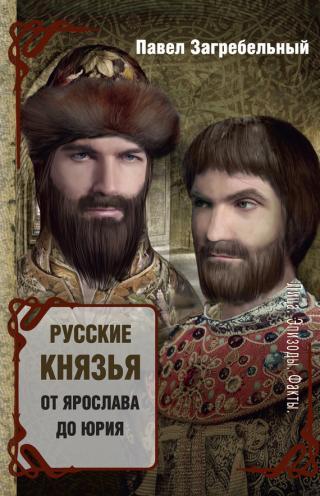 Русские князья. От Ярослава до Юрия [сборник]