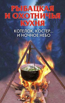 Рыбацкая и охотничья кухня. Котелок, костер... иночное небо