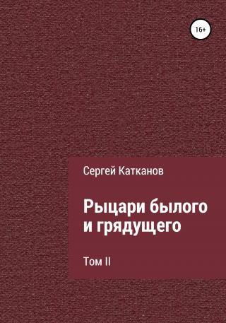 Рыцари былого и грядущего. Том II