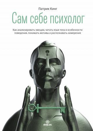 Сам себе психолог. Как анализировать эмоции, читать язык тела и особенности поведения, понимать мотивы и распознавать намерения