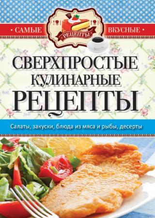 Самые вкусные рецепты. Сверхпростые кулинарные рецепты