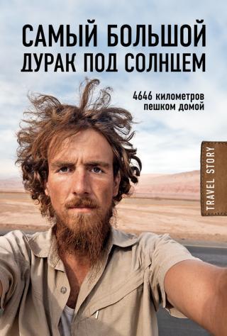 Самый большой дурак под солнцем. 4646 километров пешком домой