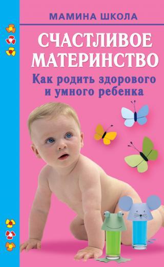 Счастливое материнство. Как родить здорового и умного ребенка