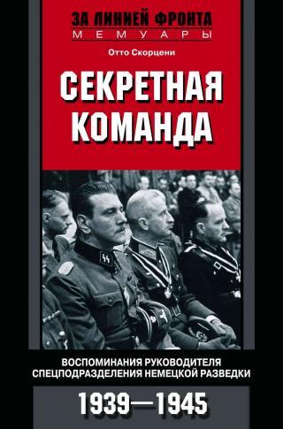 Секретная команда [Воспоминания руководителя спецподразделения немецкой разведки. 1939—1945]