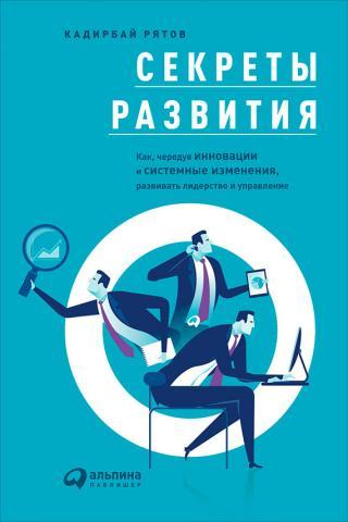 Секреты развития [Как, чередуя инновации и системные изменения, развивать лидерство и управление]