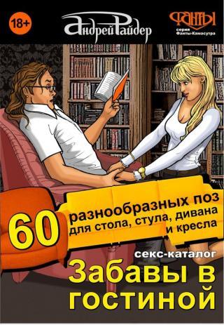 Секс-каталог «Забавы в гостиной». 60 разнообразных поз для стола, стула, дивана и кресла [Для тех, кому тесно в спальне]