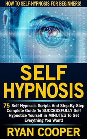 Self Hypnosis: How To Self-Hypnosis For Beginners! - 75 Self Hypnosis Scripts And Step-By-Step Complete Guide To SUCCESSFULY Self Hypnotize Yourself In ... Thinking, Concentration, Goal Setting)