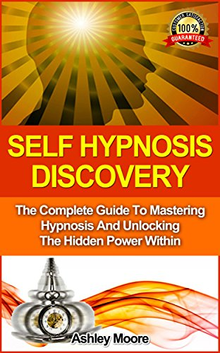 Self Hypnosis: Self Hypnosis Discovery: The Complete Guide to Mastering Hypnosis and Unlocking the Hidden Power Within