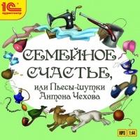 Семейное счастье или Пьесы-шутки Антона Чехова