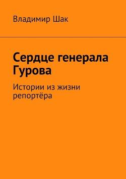 Сердце генерала Гурова. Истории из жизни репортёра (СИ)