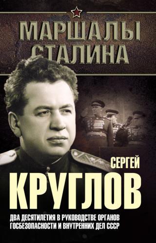 Сергей Круглов [Два десятилетия в руководстве органов госбезопасности и внутренних дел СССР]