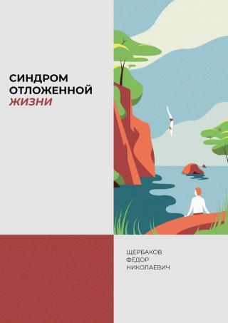 Щербаков Федор Николаевич - «Синдром отложенной жизни. Как стать счастливым сегодня?»