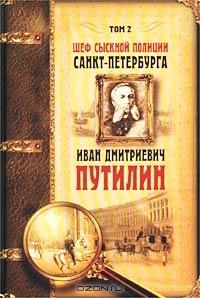 Шеф сыскной полиции Санкт-Петербурга И. Д. Путилин. В 2-х тт.