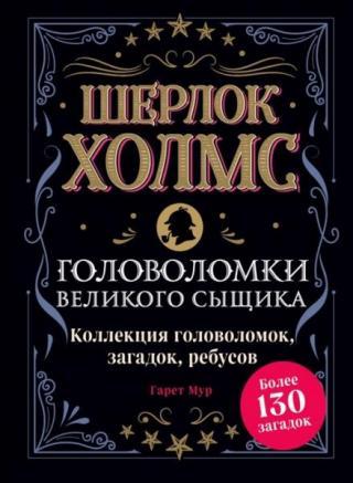 Шерлок Холмс. Головоломки великого сыщика. Коллекция головоломок, загадок, ребусов. Более 130 загадок