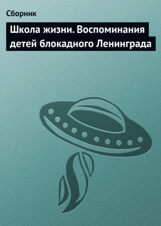 Школа жизни [Воспоминания детей блокадного Ленинграда]
