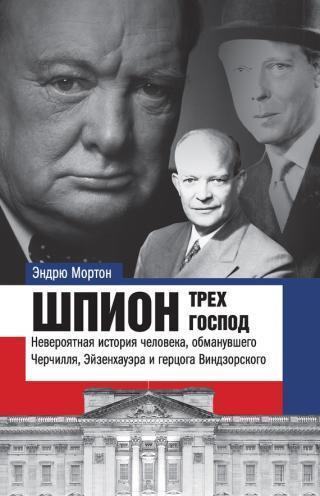 Шпион трех господ [Невероятная история человека, обманувшего Черчилля, Эйзенхауэра и герцога Виндзорского]