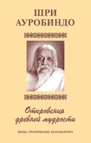 Шри Аурбиндо. Откровения древней мудрости. Веды, Упанишады, Бхагавадгита