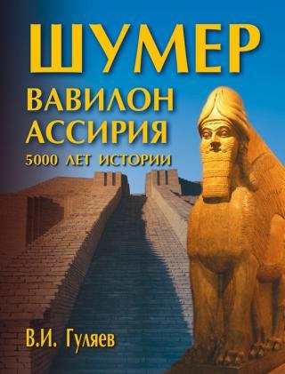 Шумер. Вавилон. Ассирия: 5000 лет истории