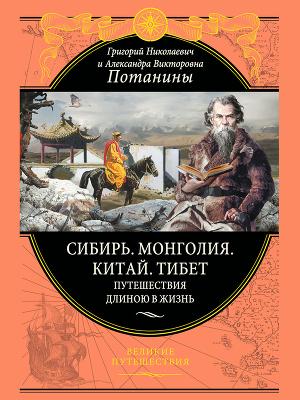 Сибирь. Монголия. Китай. Тибет. Путешествия длиною в жизнь