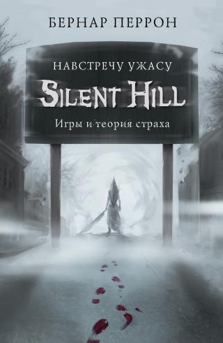 Silent Hill. Навстречу ужасу. Игры и теория страха [litres]