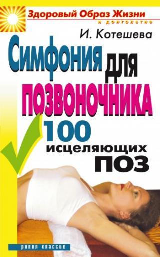 Симфония для позвоночника. 100 исцеляющих поз / Ирина Анатольевна Котешева