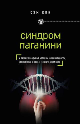 Синдром Паганини [и другие правдивые истории о гениальности, записанные в нашем генетическом коде]