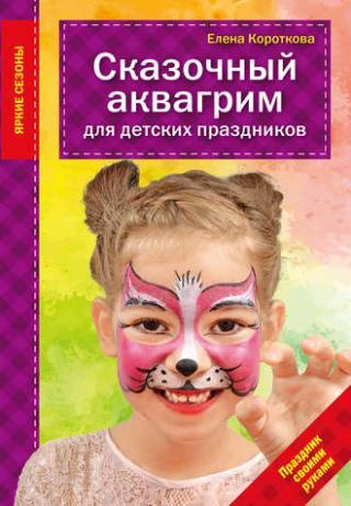 Сказочный аквагрим для детских праздников [litres]