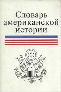 Словарь американской истории [с колониальных времён до первой мировой войны]