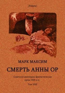 Смерть Анны Ор<br />(Советская авантюрно-фантастическая проза 1920-х гг. Том XXII)