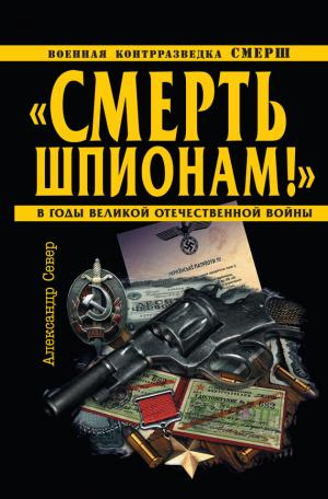 «Смерть шпионам!» Военная контрразведка СМЕРШ в годы Великой Отечественной войны
