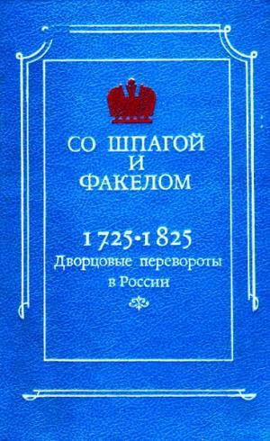 Со шпагой и факелом. Дворцовые перевороты в России 1725-1825