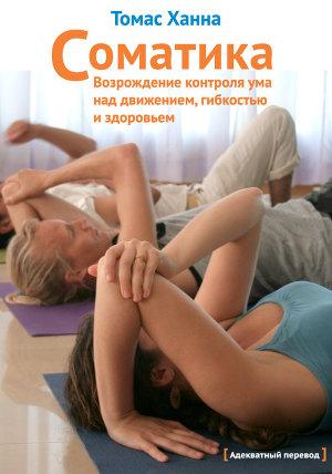 Соматика: Возрождение контроля ума над движением, гибкостью и здоровьем (ЛП)