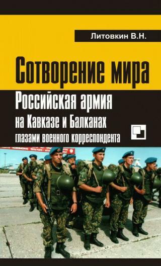 Сотворение мира: Российская армия на Кавказе и Балканах глазами военного корреспондента