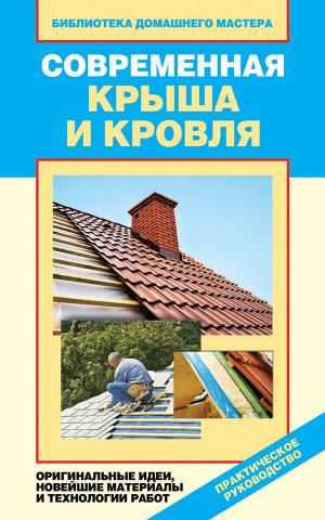 Современная крыша и кровля. Оригинальные идеи, новейшие материалы и технологии работ