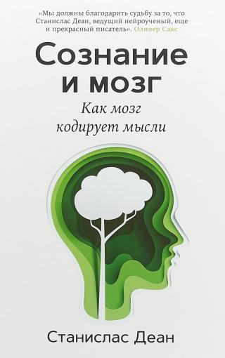 Сознание и мозг. Как мозг кодирует мысли [Consciousness and the Brain: Deciphering How the Brain Codes Our Thoughts]