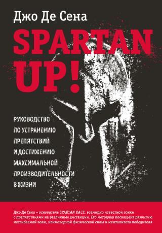 Spartan up! Руководство по устранению препятствий и достижению максимальной производительности в жизни [litres]