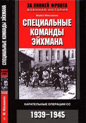 Специальные команды Эйхмана. Карательные операции СС. 1939—1945