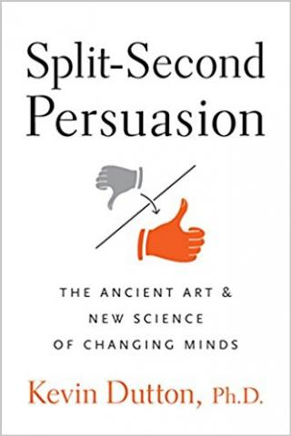 Split-Second Persuasion: The Ancient Art and New Science of Changing Minds