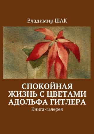 Спокойная жизнь с цветами Адольфа Гитлера [Книга-галерея]