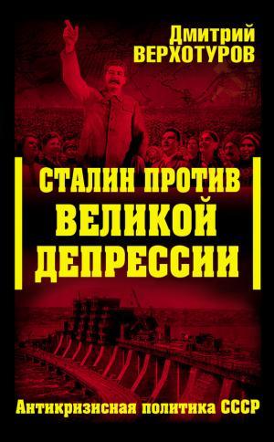 Сталин против Великой Депрессии. Антикризисная политика СССР