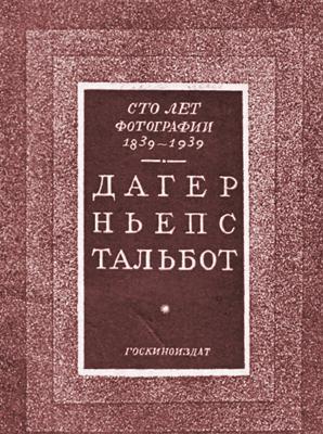 Сто лет фотографии 1839-1939. Дагер, Ньепс, Тальбот