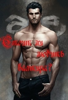 Стоит ли любить вампира? (СИ)