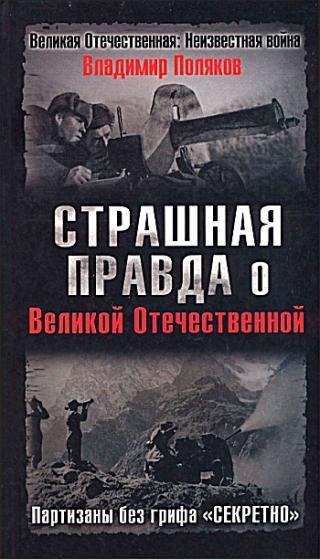 Страшная правда о Великой Отечественной [Партизаны без грифа «Секретно»]