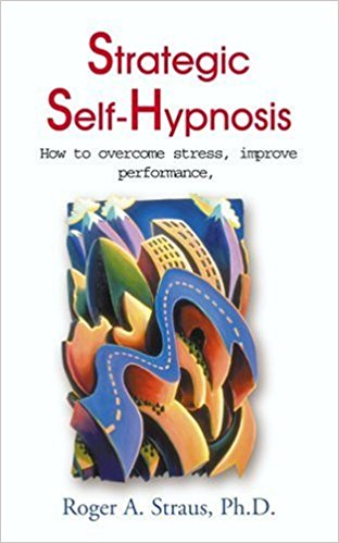 Strategic Self-Hypnosis: How to Overcome Stress, Improve Performance, and Live to Your Fullest Potential