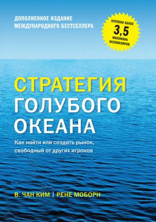 Стратегия голубого океана. Как найти или создать рынок, свободный от других игроков [расширенное издание]