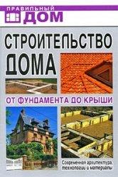 Строительство дома. От фундамента до крыши